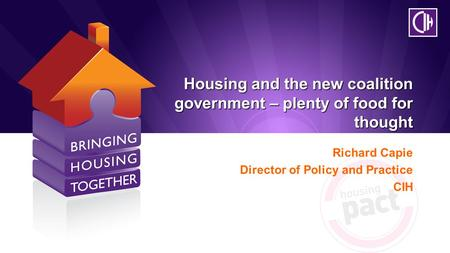 Housing and the new coalition government – plenty of food for thought Richard Capie Director of Policy and Practice CIH.