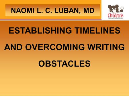 ESTABLISHING TIMELINES AND OVERCOMING WRITING OBSTACLES NAOMI L. C. LUBAN, MD.