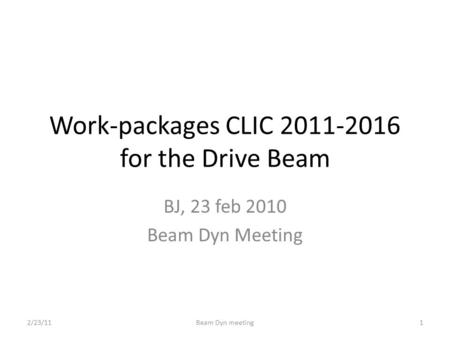 Work-packages CLIC 2011-2016 for the Drive Beam BJ, 23 feb 2010 Beam Dyn Meeting 2/23/11Beam Dyn meeting1.