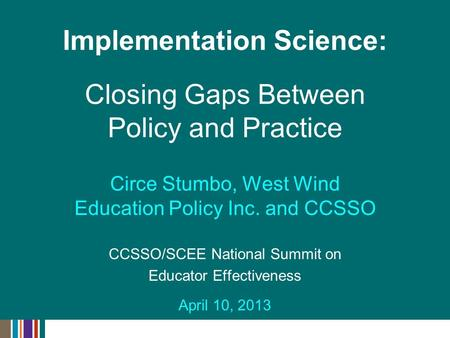 Circe Stumbo, West Wind Education Policy Inc. and CCSSO CCSSO/SCEE National Summit on Educator Effectiveness April 10, 2013 Implementation Science: Closing.
