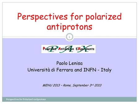 Perspectives for polarized antiprotons Paolo Lenisa Università di Ferrara and INFN - Italy Perspectives for Polarized Antiprotons MENU 2013 – Rome, September.