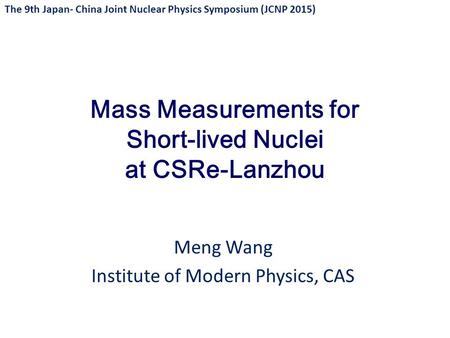 Mass Measurements for Short-lived Nuclei at CSRe-Lanzhou Meng Wang Institute of Modern Physics, CAS The 9th Japan- China Joint Nuclear Physics Symposium.