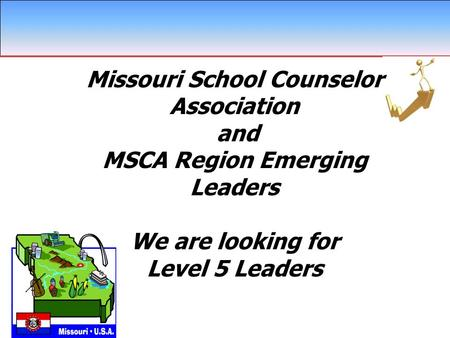 Missouri School Counselor Association and MSCA Region Emerging Leaders We are looking for Level 5 Leaders \ Missouri School Counselor Association and MSCA.