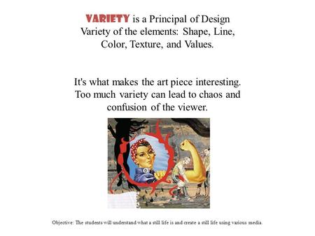Objective: The students will understand what a still life is and create a still life using various media. Variety is a Principal of Design Variety of the.