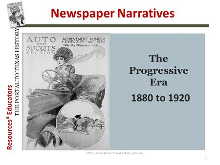 Resources⁴ Educators THE PORTAL TO TEXAS HISTORY Newspaper Narratives  1 The Progressive Era 1880 to 1920.