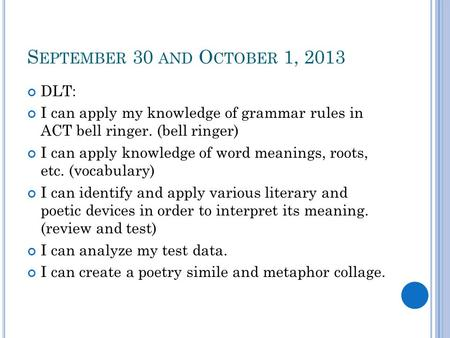 S EPTEMBER 30 AND O CTOBER 1, 2013 DLT: I can apply my knowledge of grammar rules in ACT bell ringer. (bell ringer) I can apply knowledge of word meanings,
