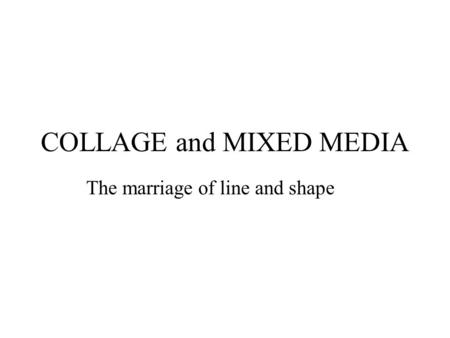 COLLAGE and MIXED MEDIA The marriage of line and shape.