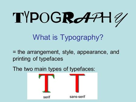 TYPOGRAPHYTYPOGRAPHY What is Typography? = the arrangement, style, appearance, and printing of typefaces The two main types of typefaces: