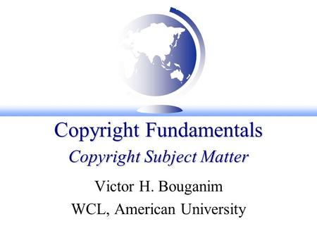 Copyright Fundamentals Copyright Subject Matter Victor H. Bouganim WCL, American University.