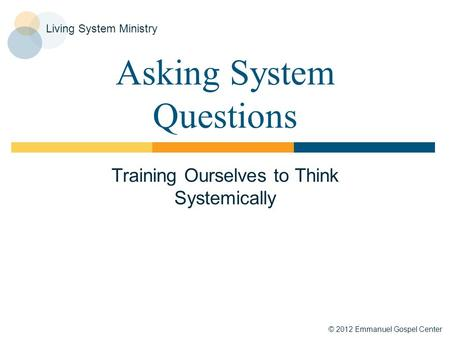 © 2012 Emmanuel Gospel Center Living System Ministry Asking System Questions Training Ourselves to Think Systemically.