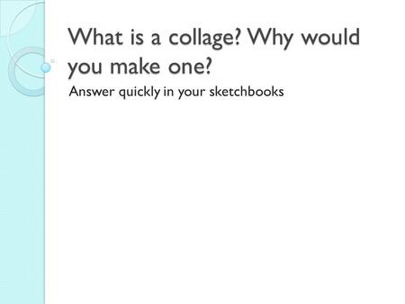 What is a collage? Why would you make one? Answer quickly in your sketchbooks.
