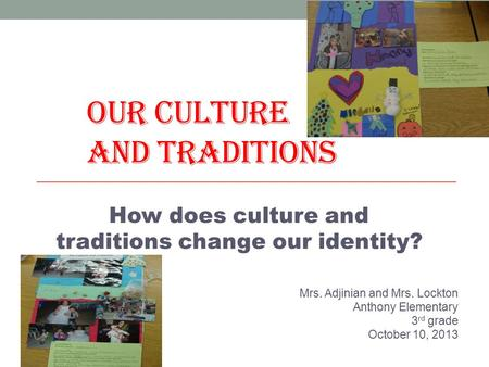 OUR CULTURE AND TRADITIONS Mrs. Adjinian and Mrs. Lockton Anthony Elementary 3 rd grade October 10, 2013 How does culture and traditions change our identity?