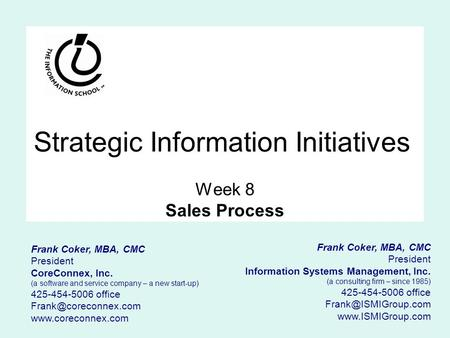 Strategic Information Initiatives Week 8 Sales Process Frank Coker, MBA, CMC President Information Systems Management, Inc. (a consulting firm – since.