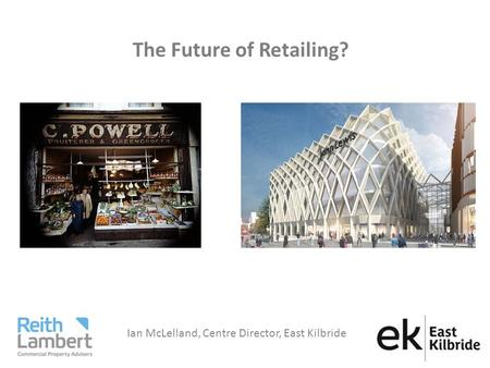 The Future of Retailing? Ian McLelland, Centre Director, East Kilbride.