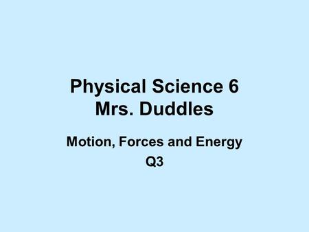 Physical Science 6 Mrs. Duddles Motion, Forces <strong>and</strong> Energy Q3.