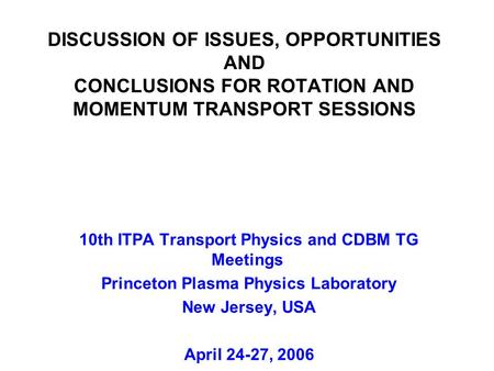 DISCUSSION OF ISSUES, OPPORTUNITIES AND CONCLUSIONS FOR ROTATION AND MOMENTUM TRANSPORT SESSIONS 10th ITPA Transport Physics and CDBM TG Meetings Princeton.