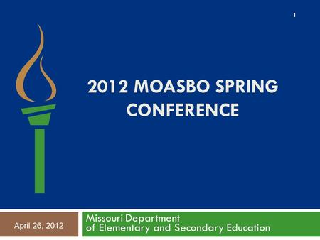 2012 MOASBO SPRING CONFERENCE Missouri Department of Elementary and Secondary Education 1 April 26, 2012.