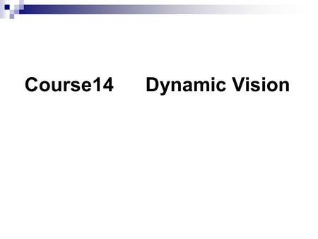 Course14 Dynamic Vision. Biological vision can cope with changing world. ----- Moving and changing objects ----- Change illumination ----- Change View-point.