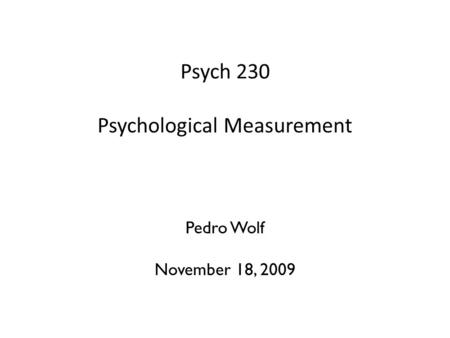 Psych 230 Psychological Measurement and Statistics Pedro Wolf November 18, 2009.
