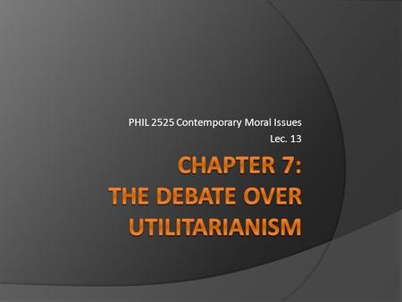 PHIL 2525 Contemporary Moral Issues Lec. 13 Recapping: 3 main points of Utilitarianism:  Actions are judged right or wrong solely on the basis of their.