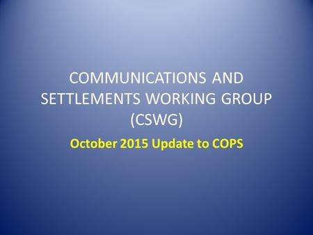 COMMUNICATIONS AND SETTLEMENTS WORKING GROUP (CSWG) October 2015 Update to COPS.