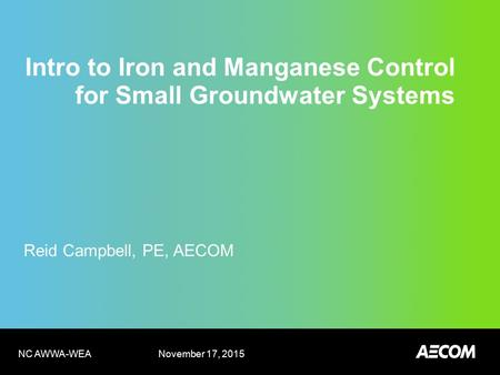Intro to Iron and Manganese Control for Small Groundwater Systems Reid Campbell, PE, AECOM November 17, 2015 NC AWWA-WEA.