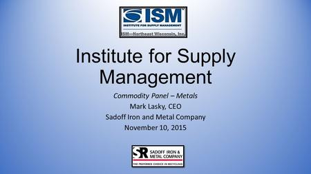 Institute for Supply Management Commodity Panel – Metals Mark Lasky, CEO Sadoff Iron and Metal Company November 10, 2015.