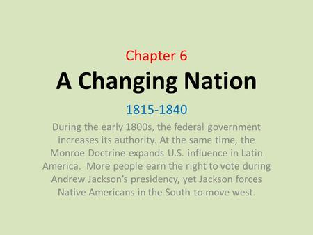 Chapter 6 A Changing Nation 1815-1840 During the early 1800s, the federal government increases its authority. At the same time, the Monroe Doctrine expands.