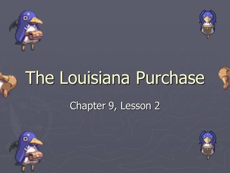 The Louisiana Purchase Chapter 9, Lesson 2. Western Territory ► During the 1800s many Americans moved west into Kentucky and Tennessee and the less settled.