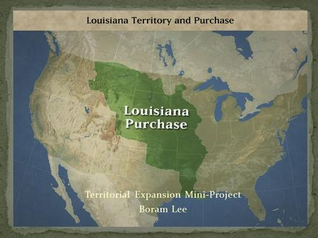 "Territorial Expansion Mini-Project Boram Lee. Let the Land rejoice, for you have bought Louisiana for a Song."" -Gen. Horatio Gates."