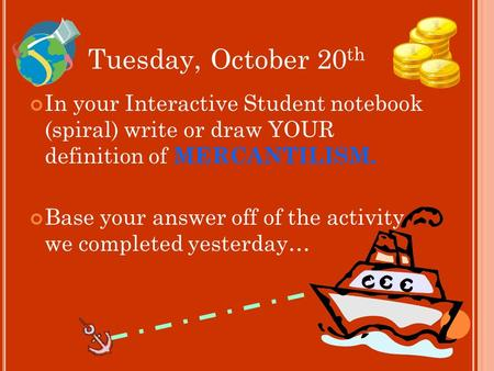 Tuesday, October 20 th In your Interactive Student notebook (spiral) write or draw YOUR definition of MERCANTILISM. Base your answer off of the activity.