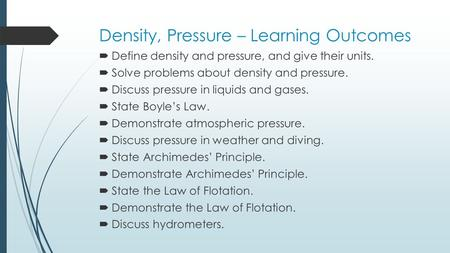 Density, Pressure – Learning Outcomes  Define density and pressure, and give their units.  Solve problems about density and pressure.  Discuss pressure.