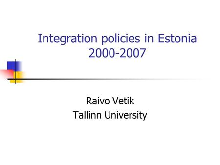 Integration policies in Estonia 2000-2007 Raivo Vetik Tallinn University.