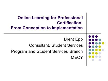 Online Learning for Professional Certification: From Conception to Implementation Brent Epp Consultant, Student Services Program and Student Services Branch.