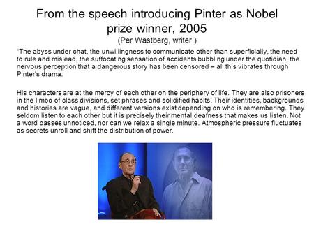 "From the speech introducing Pinter as Nobel prize winner, 2005 (Per Wästberg, writer ) ""The abyss under chat, the unwillingness to communicate other than."