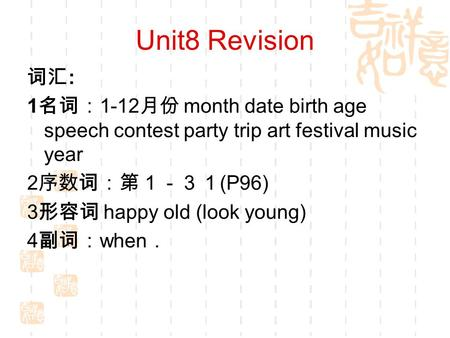 Unit8 Revision 词汇 : 1 名词: 1-12 月份 month date birth age speech contest party trip art festival music year 2 序数词:第1-31 (P96) 3 形容词 happy old (look young)