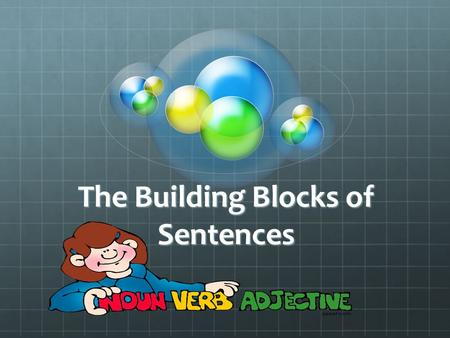 The Building Blocks of Sentences. The 8 Parts of Speech 1.Noun -is the name of a person, place, thing, or idea. Example: John is Tall The name John is.