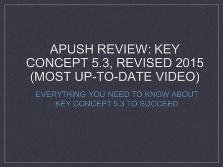 APUSH REVIEW: KEY CONCEPT 5.3, REVISED 2015 (MOST UP-TO-DATE VIDEO) EVERYTHING YOU NEED TO KNOW ABOUT KEY CONCEPT 5.3 TO SUCCEED.