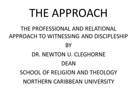 THE APPROACH THE PROFESSIONAL AND RELATIONAL APPROACH TO WITNESSING AND DISCIPLESHIP BY DR. NEWTON U. CLEGHORNE DEAN SCHOOL OF RELIGION AND THEOLOGY NORTHERN.