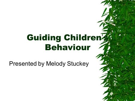 Guiding Children's Behaviour Presented by Melody Stuckey.