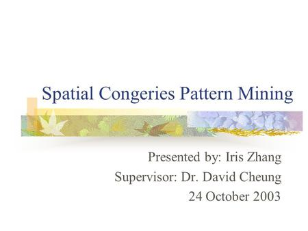 Spatial Congeries Pattern Mining Presented by: Iris Zhang Supervisor: Dr. David Cheung 24 October 2003.