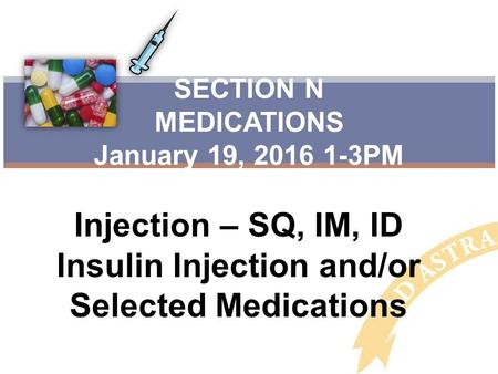 Injection – SQ, IM, ID Insulin Injection and/or Selected Medications SECTION N MEDICATIONS January 19, 2016 1-3PM.