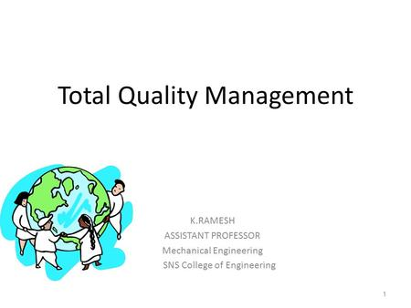 Total Quality Management K.RAMESH ASSISTANT PROFESSOR Mechanical Engineering SNS College of Engineering 1.