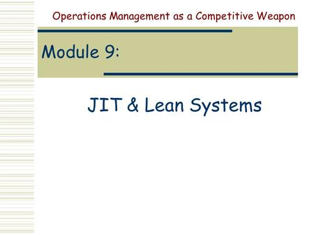 Module 9: JIT & Lean Systems Operations Management as a Competitive Weapon.