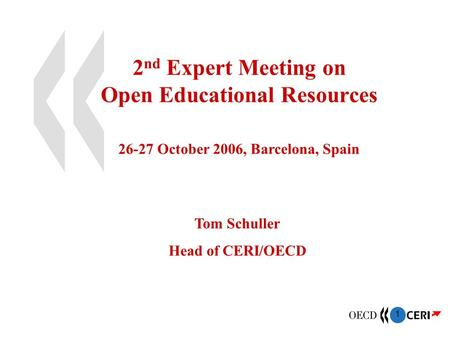 1 2 nd Expert Meeting on Open Educational Resources 26-27 October 2006, Barcelona, Spain Tom Schuller Head of CERI/OECD.