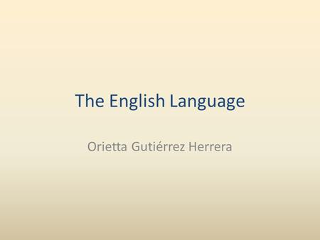 The English Language Orietta Gutiérrez Herrera. English is Germanic in origin but roughly half of its words derive from contact with French and Latin.