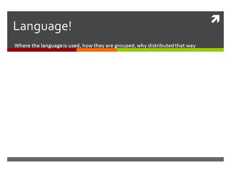  Language! Where the language is used, how they are grouped, why distributed that way.