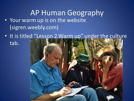 "AP Human Geography Your warm up is on the website (sigren.weebly.com) It is titled ""Lesson 2.Warm up"" under the culture tab."