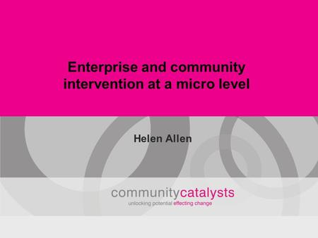 Enterprise and community intervention at a micro level Helen Allen.