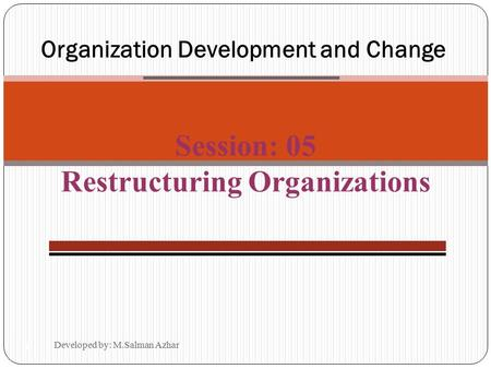 Developed by: M.Salman Azhar 14-1 Organization Development and Change Session: 05 Restructuring Organizations.